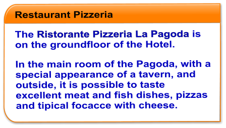 Restaurant Pizzeria   The Ristorante Pizzeria La Pagoda is on the groundfloor of the Hotel. In the main room of the Pagoda, with a special appearance of a tavern, and outside, it is possible to taste excellent meat and fish dishes, pizzas and tipical focacce with cheese.
